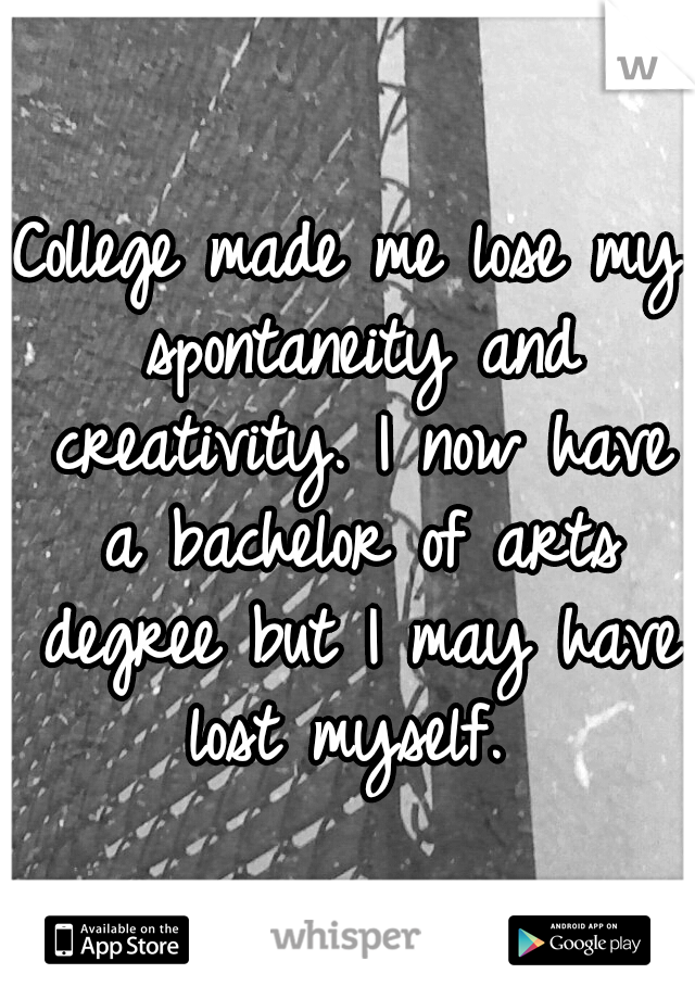 College made me lose my spontaneity and creativity. I now have a bachelor of arts degree but I may have lost myself.