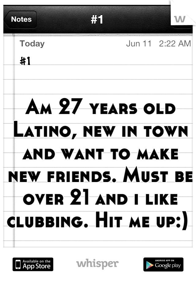 Am 27 years old Latino, new in town and want to make new friends. Must be over 21 and i like clubbing. Hit me up:)