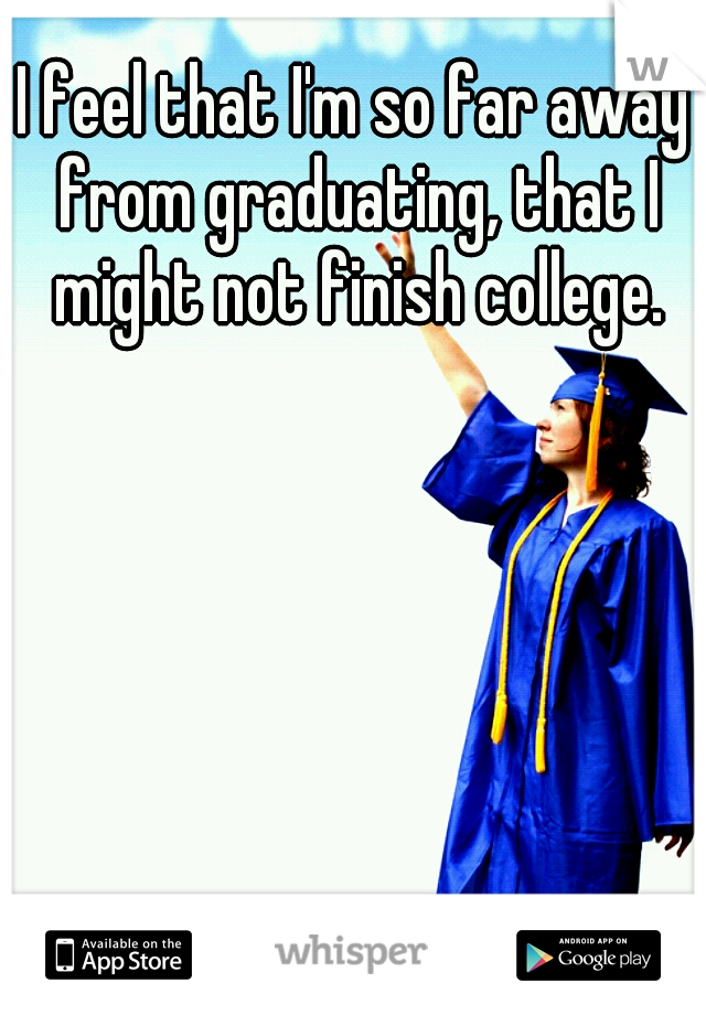 I feel that I'm so far away from graduating, that I might not finish college.