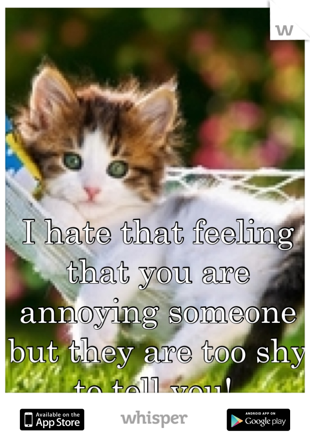 I hate that feeling that you are annoying someone but they are too shy to tell you!