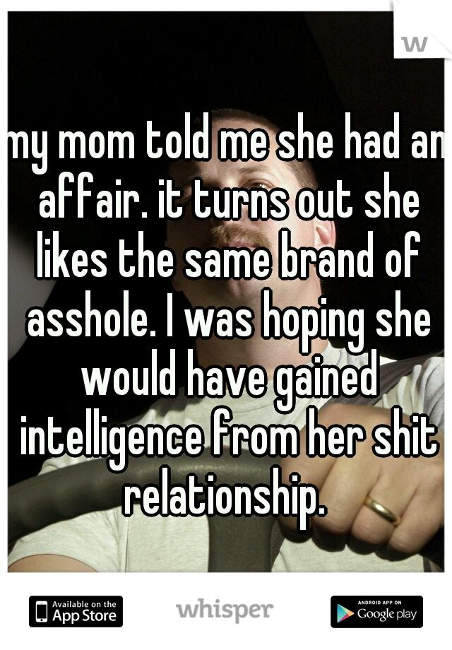 my mom told me she had an affair. it turns out she likes the same brand of asshole. I was hoping she would have gained intelligence from her shit relationship.