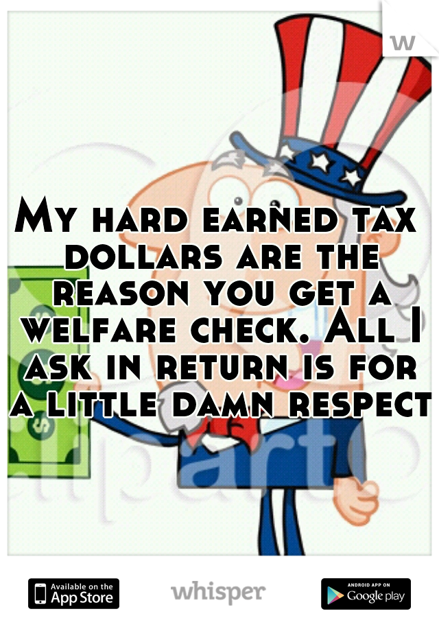 My hard earned tax dollars are the reason you get a welfare check. All I ask in return is for a little damn respect!