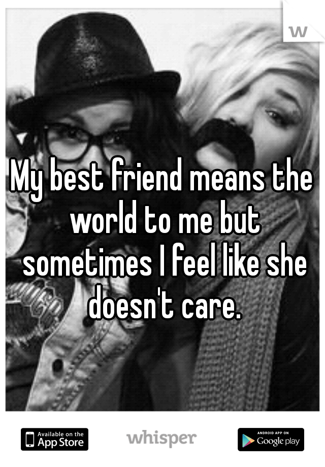 My best friend means the world to me but sometimes I feel like she doesn't care.
