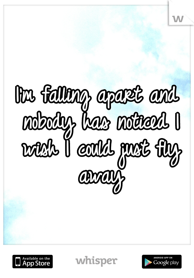 I'm falling apart and nobody has noticed I wish I could just fly away