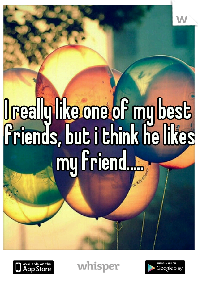 I really like one of my best friends, but i think he likes my friend.....