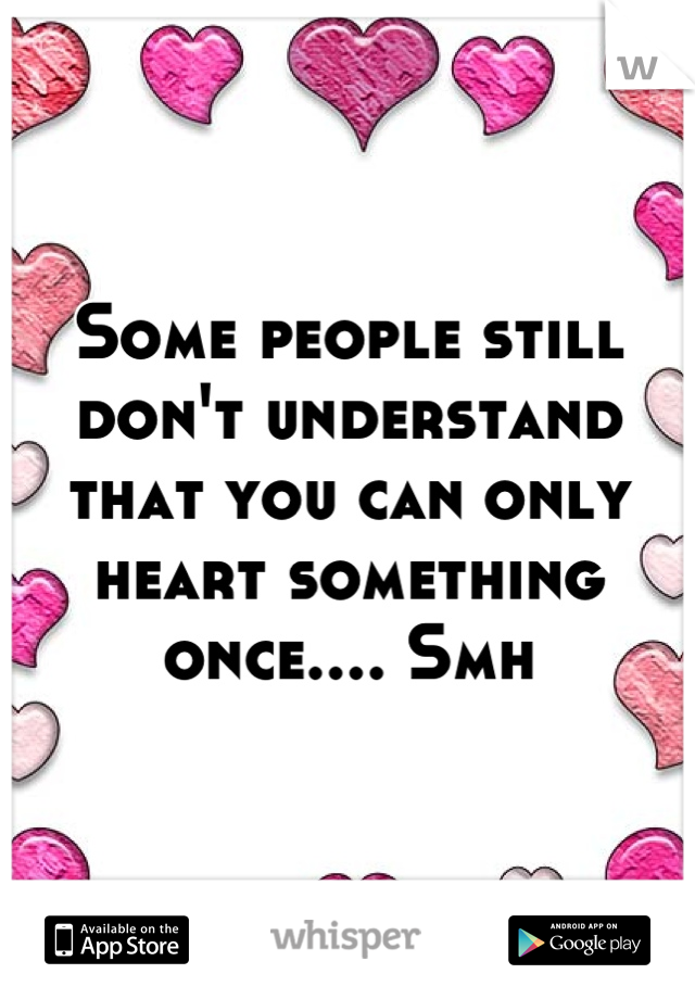 Some people still don't understand that you can only heart something once.... Smh