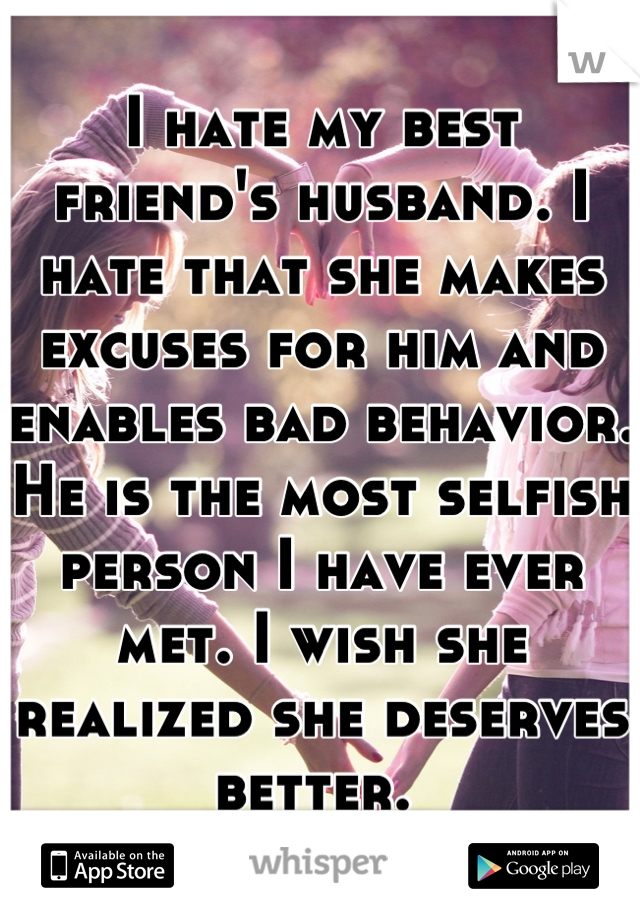 I hate my best friend's husband. I hate that she makes excuses for him and enables bad behavior. He is the most selfish person I have ever met. I wish she realized she deserves better.