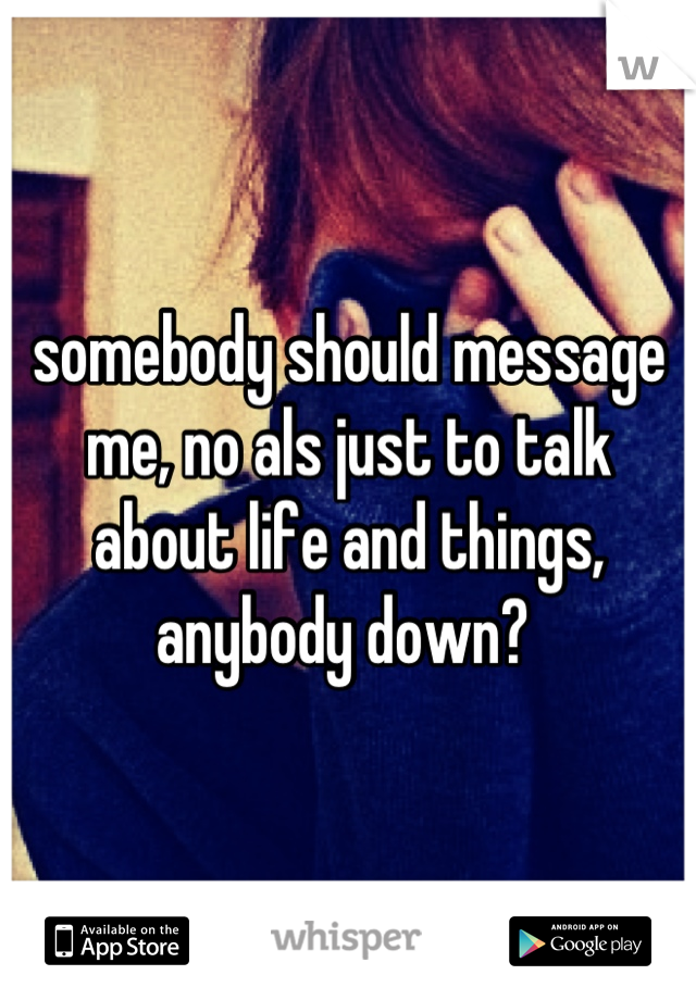 somebody should message me, no als just to talk about life and things, anybody down?