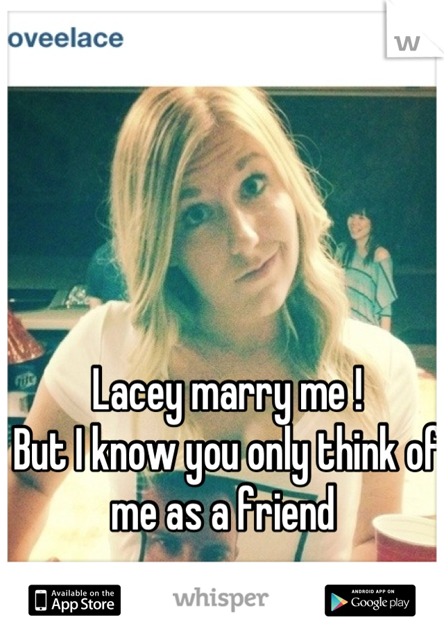 Lacey marry me !  But I know you only think of me as a friend
