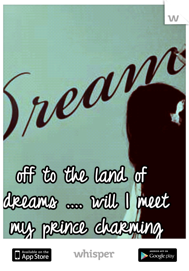 off to the land of dreams .... will I meet my prince charming ♡♥♡