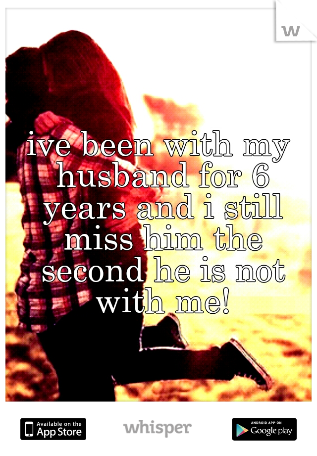 ive been with my husband for 6 years and i still miss him the second he is not with me!