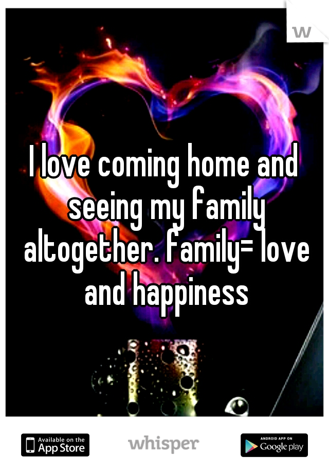 I love coming home and seeing my family altogether. family= love and happiness