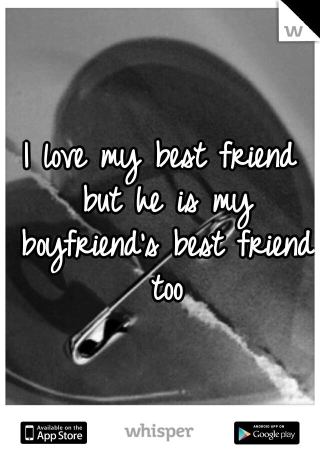 I love my best friend but he is my boyfriend's best friend too