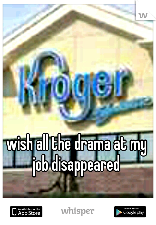 wish all the drama at my job disappeared