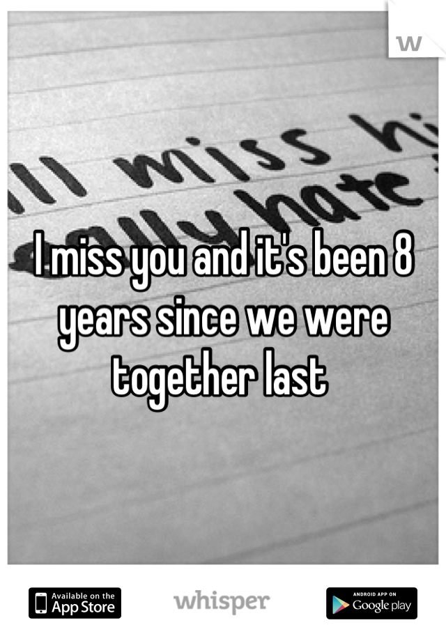 I miss you and it's been 8 years since we were together last