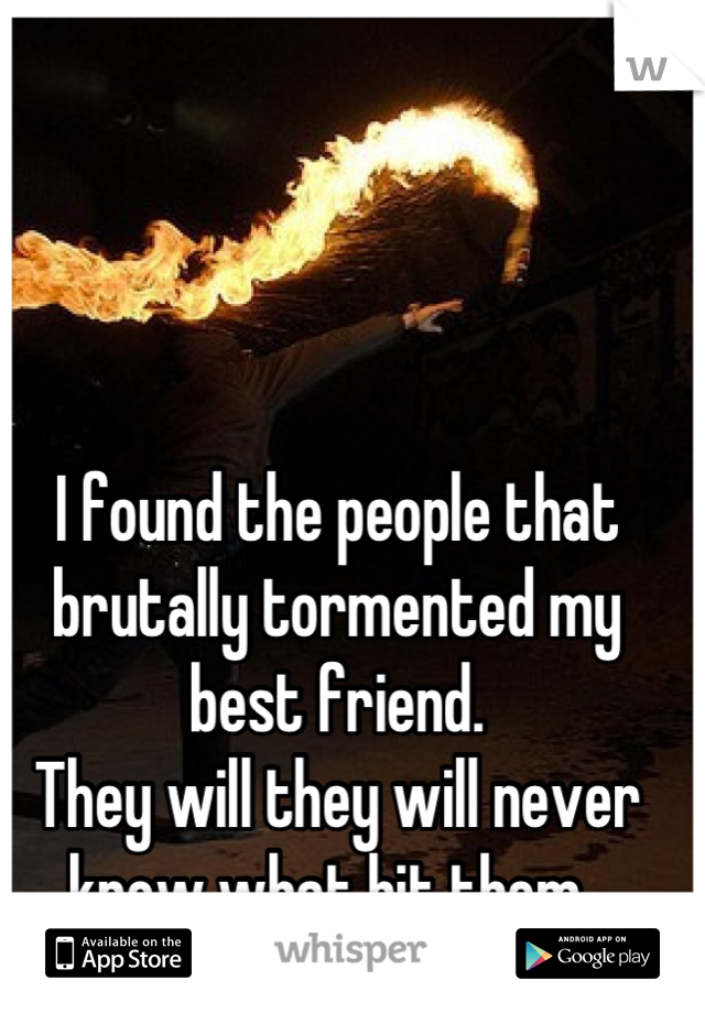 I found the people that brutally tormented my best friend.  They will they will never know what hit them.