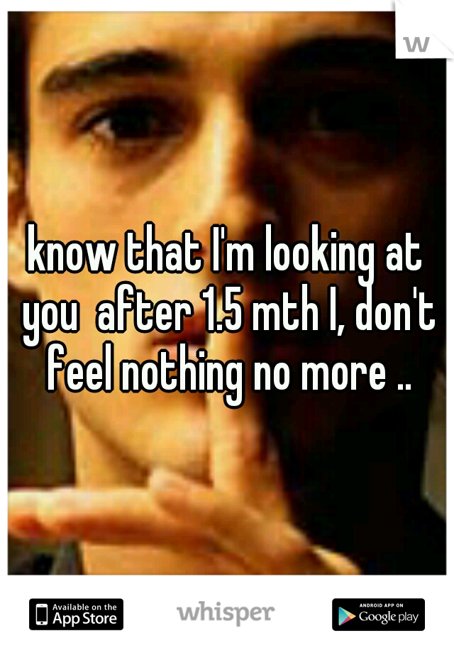 know that I'm looking at you  after 1.5 mth I, don't feel nothing no more ..