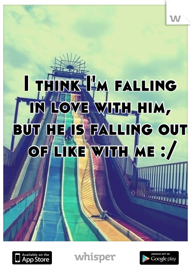 I think I'm falling  in love with him, but he is falling out  of like with me :/