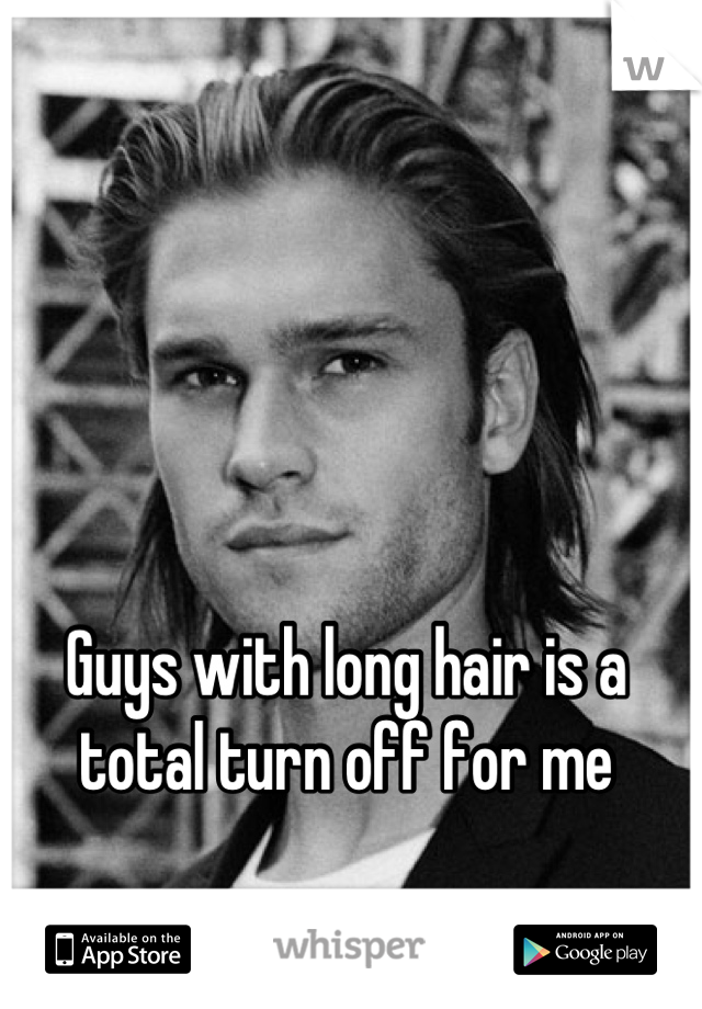 Guys with long hair is a total turn off for me