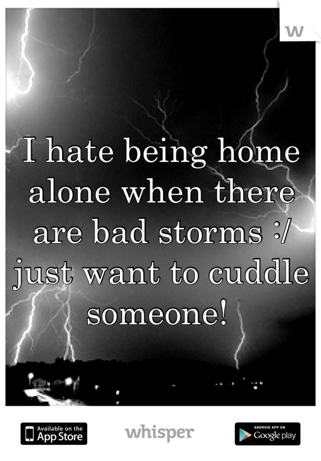 I hate being home alone when there are bad storms :/ just want to cuddle someone!