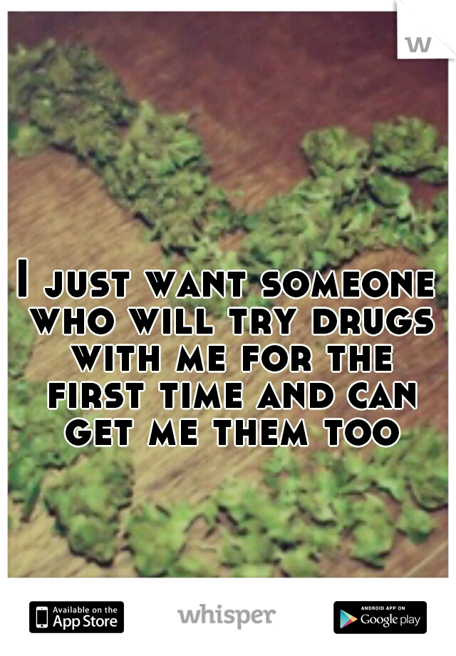 I just want someone who will try drugs with me for the first time and can get me them too