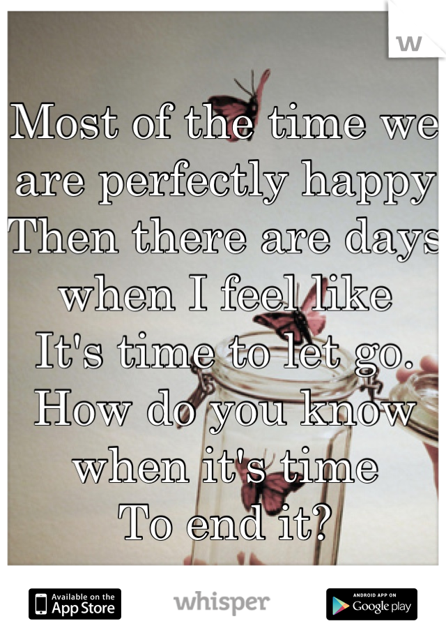 Most of the time we are perfectly happy  Then there are days when I feel like It's time to let go. How do you know when it's time  To end it?