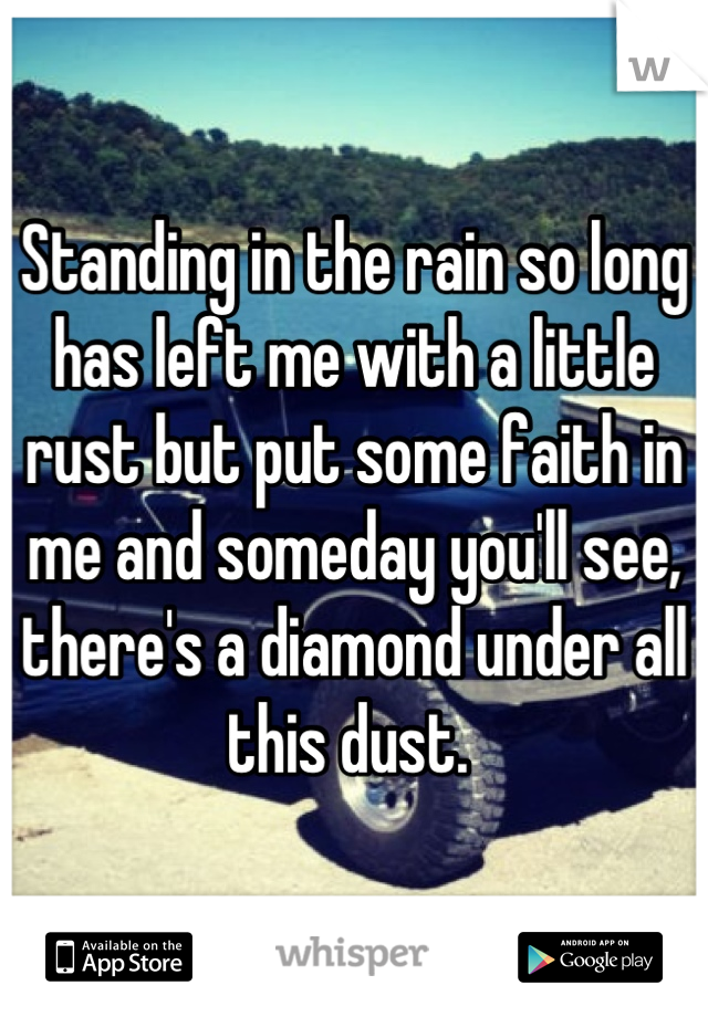 Standing in the rain so long has left me with a little rust but put some faith in me and someday you'll see, there's a diamond under all this dust.