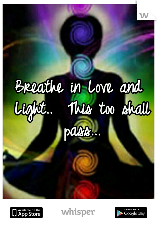 Breathe in Love and Light..  This too shall pass...