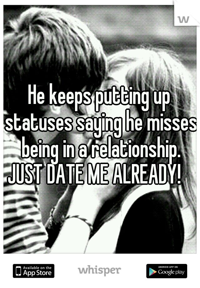 He keeps putting up statuses saying he misses being in a relationship. JUST DATE ME ALREADY!