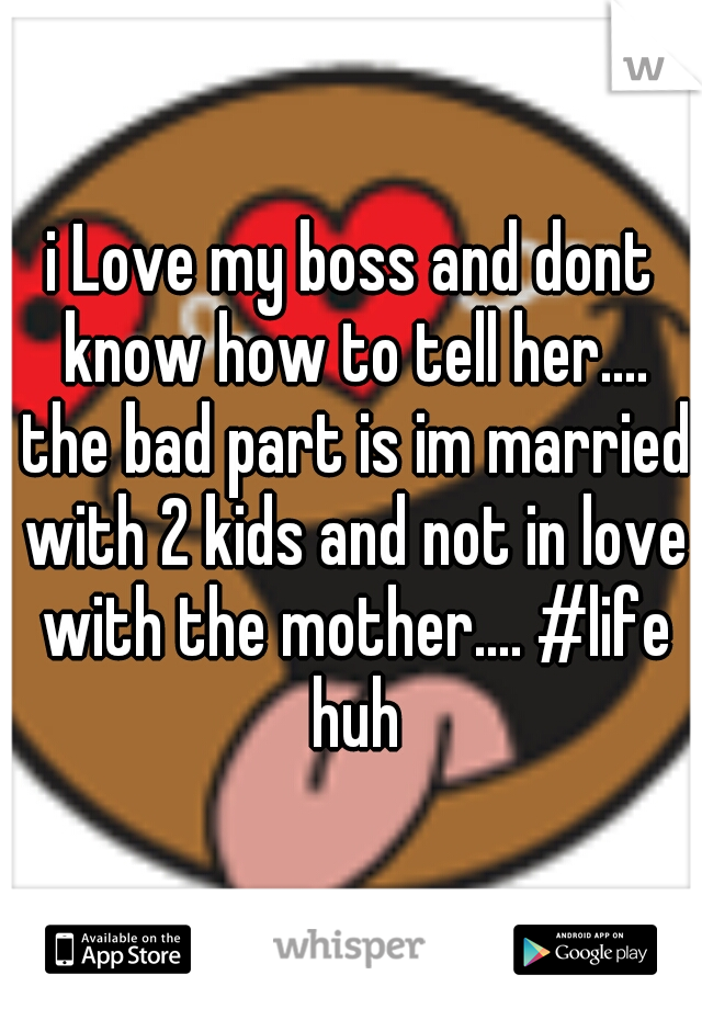 i Love my boss and dont know how to tell her.... the bad part is im married with 2 kids and not in love with the mother.... #life huh