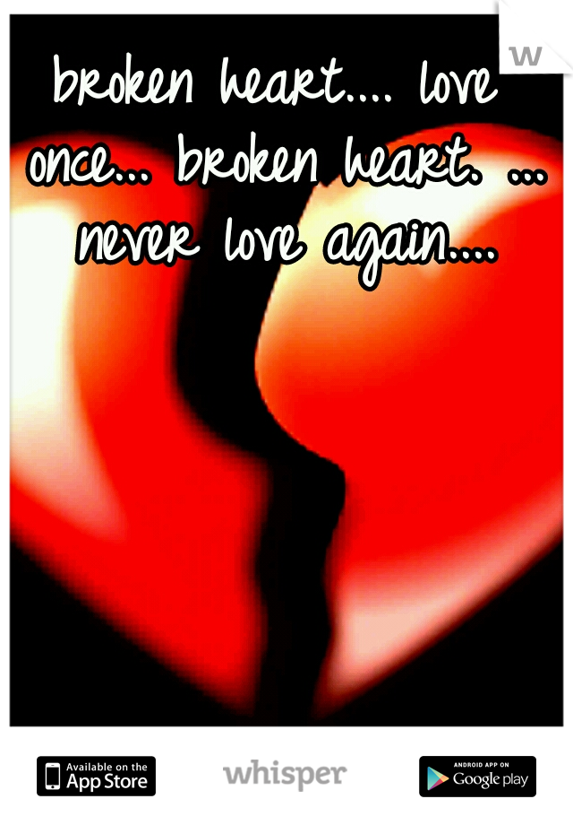broken heart.... love once... broken heart. ... never love again....