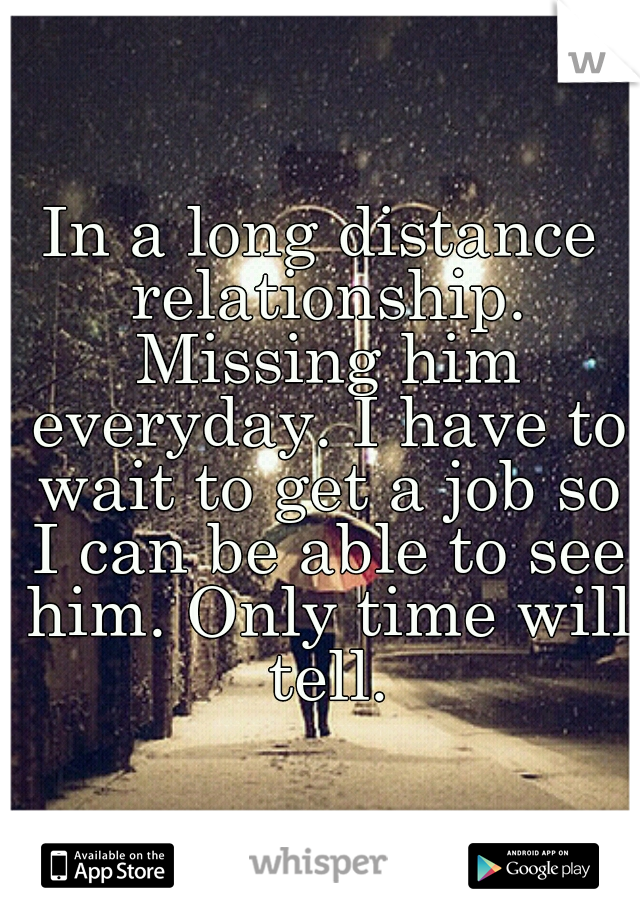 In a long distance relationship. Missing him everyday. I have to wait to get a job so I can be able to see him. Only time will tell.