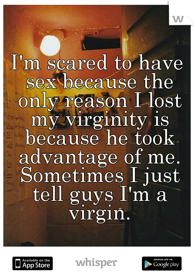I'm scared to have sex because the only reason I lost my virginity is because he took advantage of me. Sometimes I just tell guys I'm a virgin.