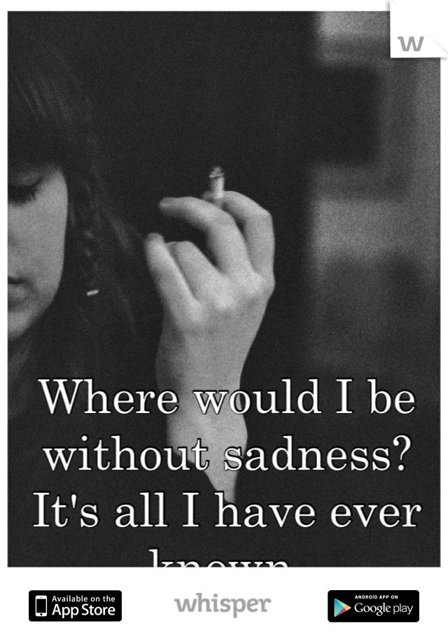 Where would I be without sadness? It's all I have ever known.