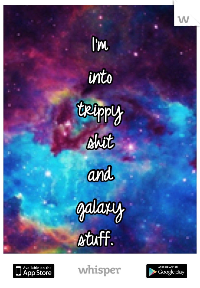 I'm into trippy shit and galaxy stuff.