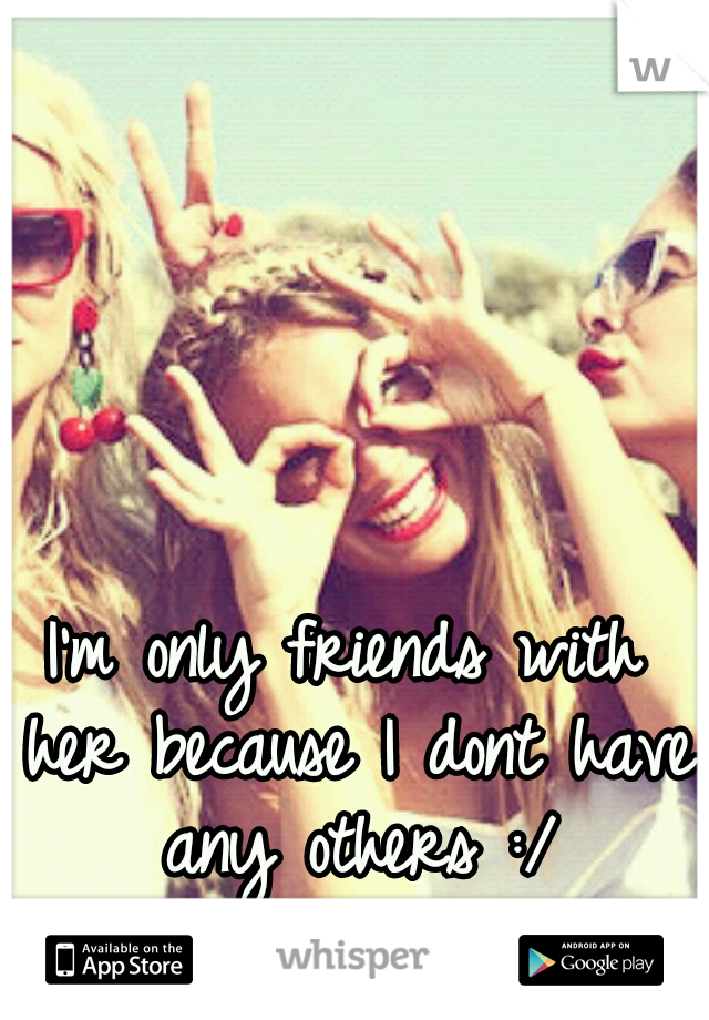 I'm only friends with her because I dont have any others :/