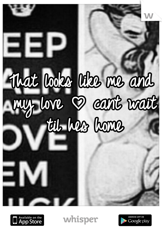 That looks like me and my love ♡ cant wait til hes home