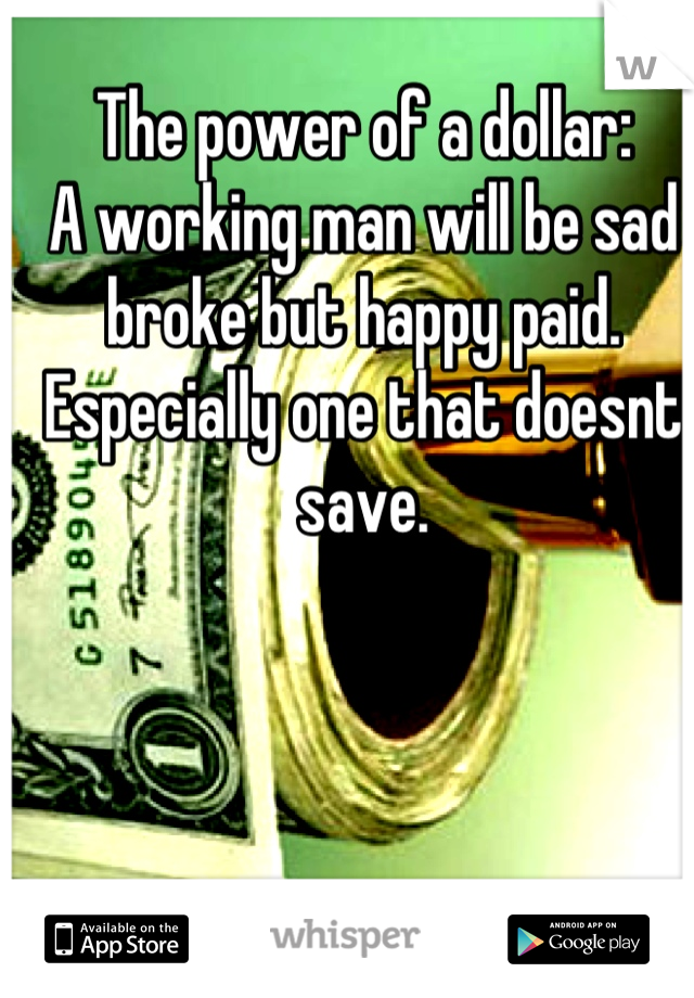 The power of a dollar: A working man will be sad broke but happy paid. Especially one that doesnt save.