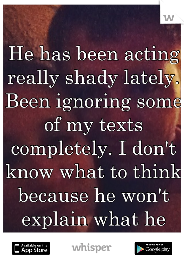 He has been acting really shady lately. Been ignoring some of my texts completely. I don't know what to think because he won't explain what he feels.