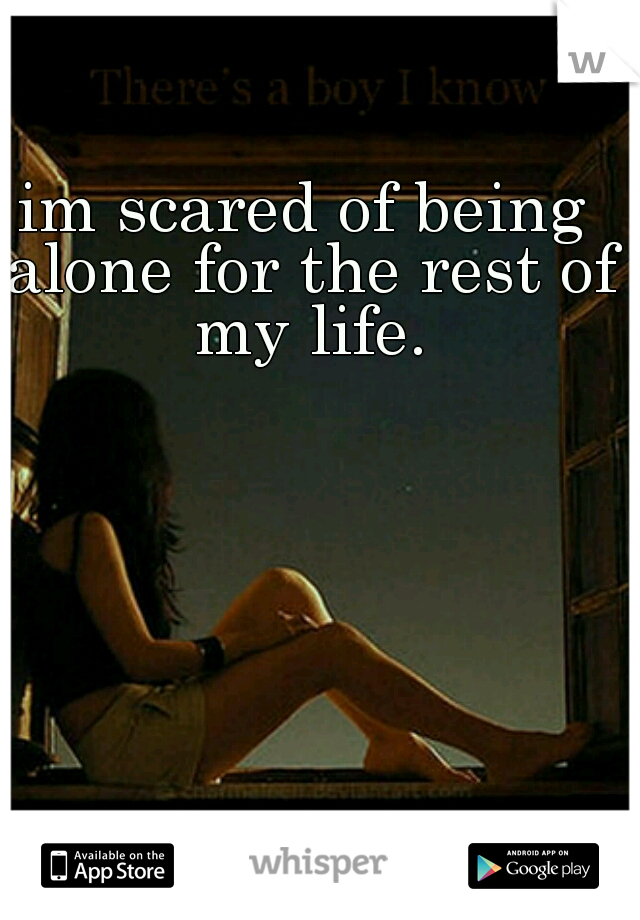 im scared of being alone for the rest of my life.