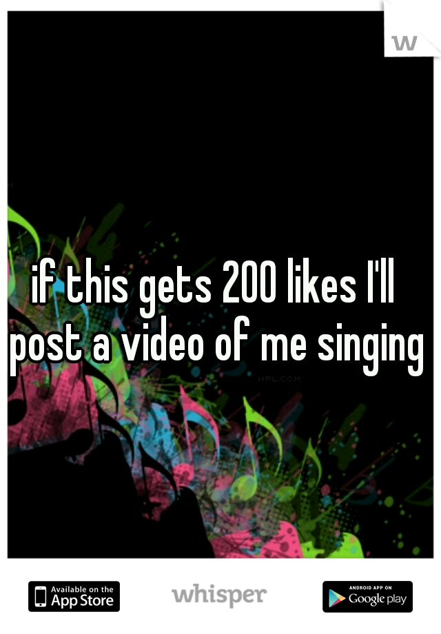 if this gets 200 likes I'll post a video of me singing