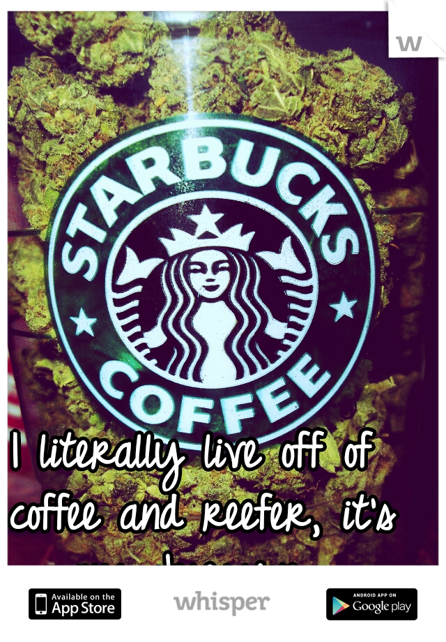 I literally live off of coffee and reefer, it's my obsession.