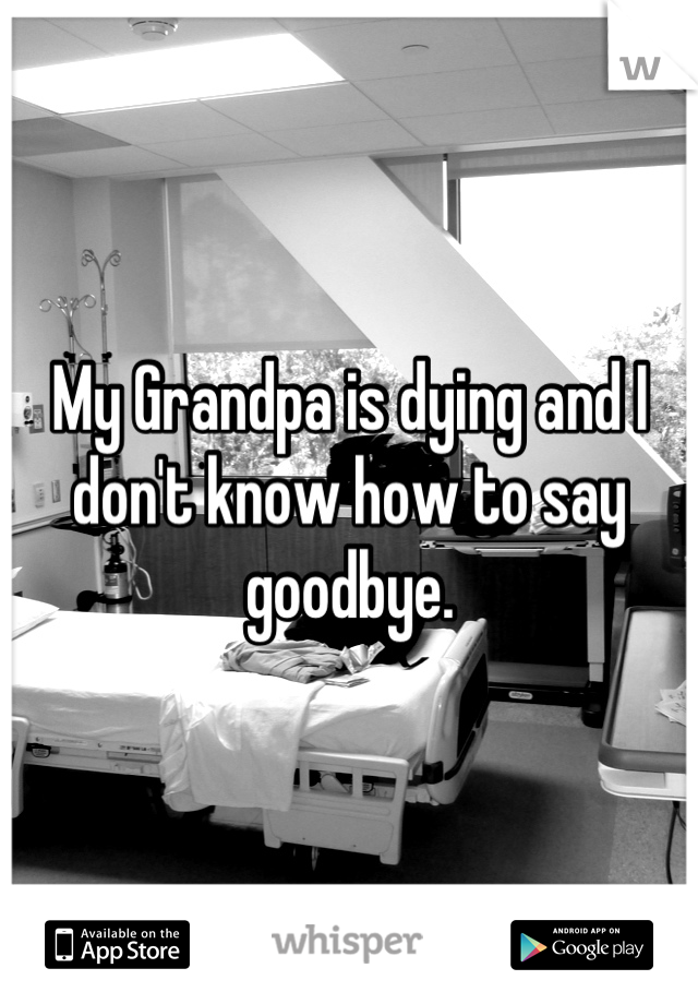 My Grandpa is dying and I don't know how to say goodbye.