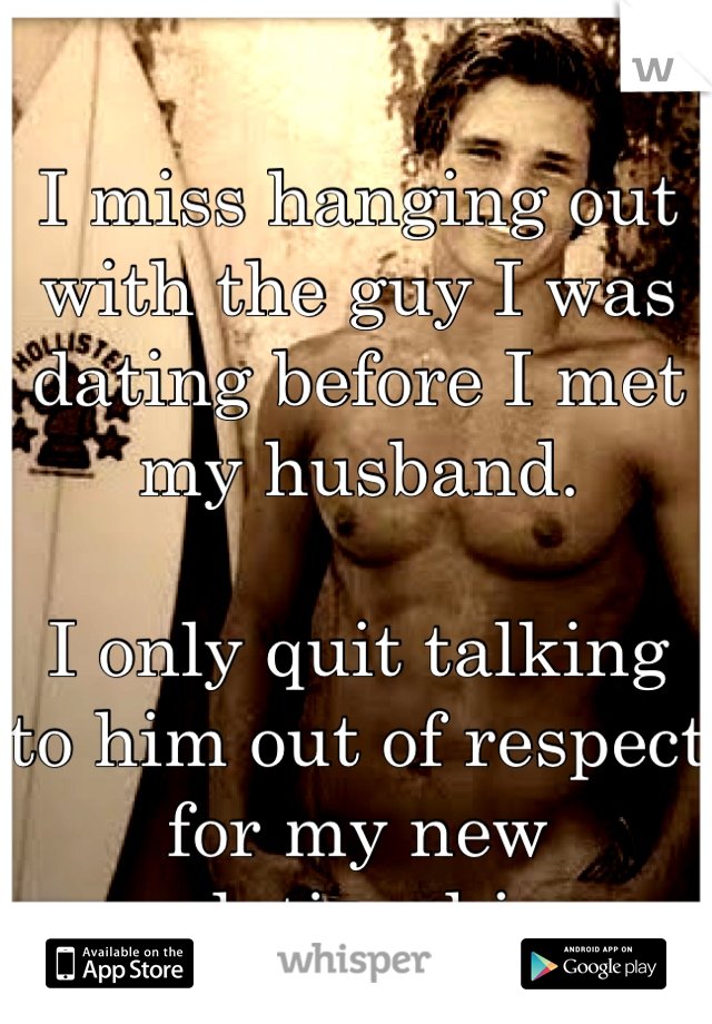 I miss hanging out with the guy I was dating before I met my husband.  I only quit talking to him out of respect for my new relationship.
