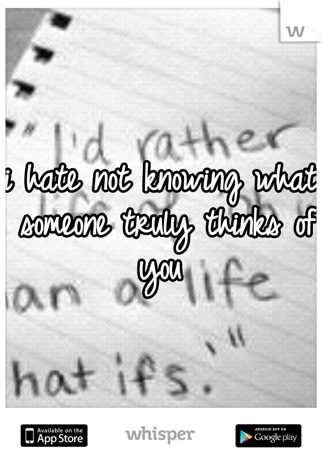 i hate not knowing what someone truly thinks of you