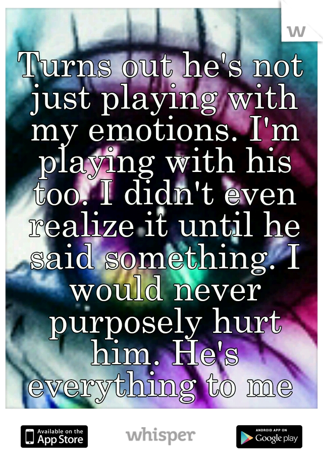 Turns out he's not just playing with my emotions. I'm playing with his too. I didn't even realize it until he said something. I would never purposely hurt him. He's everything to me
