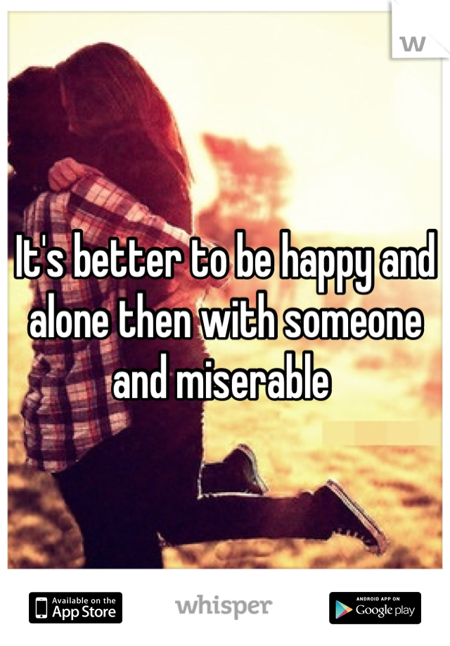 It's better to be happy and alone then with someone and miserable