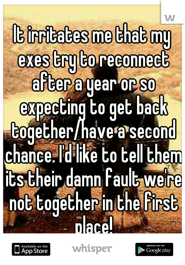 It irritates me that my exes try to reconnect after a year or so expecting to get back together/have a second chance. I'd like to tell them its their damn fault we're not together in the first place!
