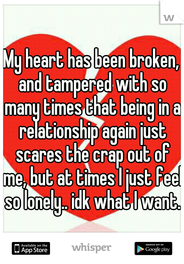 My heart has been broken, and tampered with so many times that being in a relationship again just scares the crap out of me, but at times I just feel so lonely.. idk what I want..