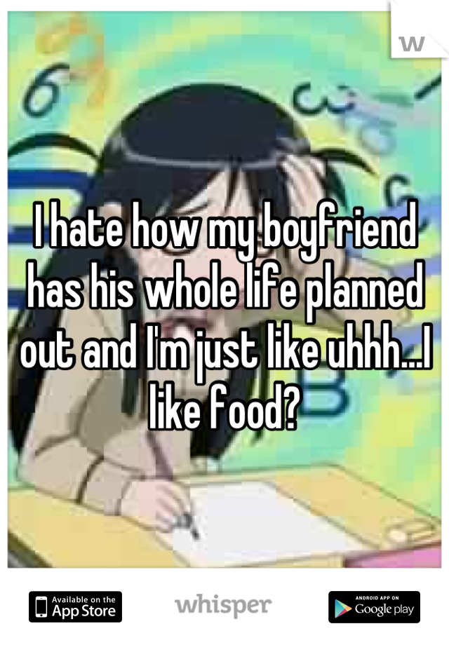 I hate how my boyfriend has his whole life planned out and I'm just like uhhh...I like food?